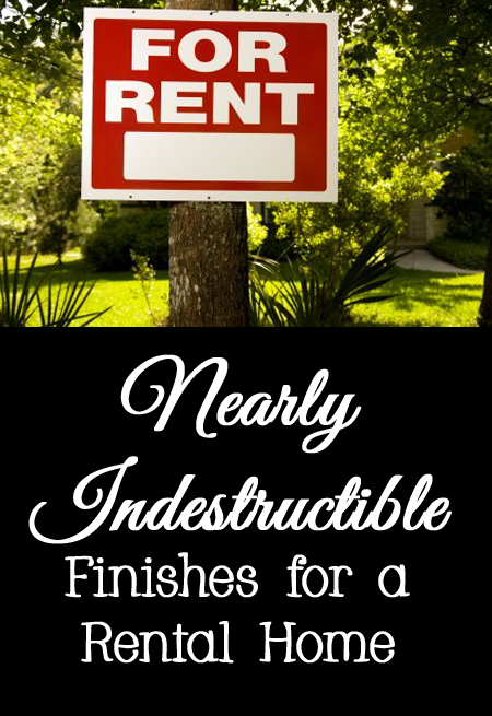 Tips, Tricks, and Ideas for Nearly Indestructible Finishes for a Rental Home